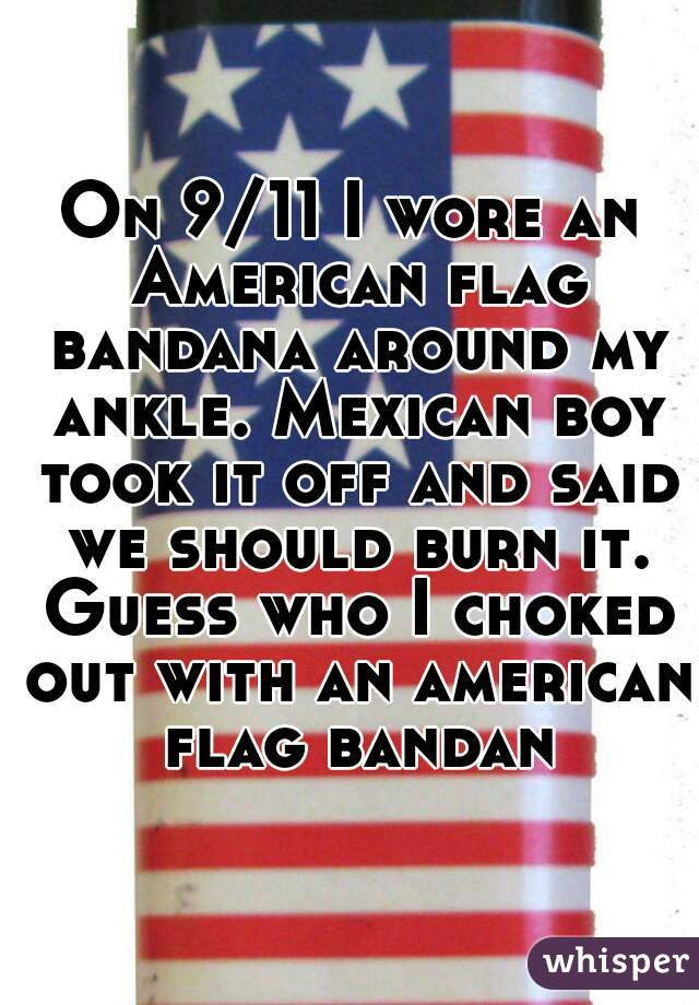 On 9/11 I wore an American flag bandana around my ankle. Mexican boy took it off and said we should burn it. Guess who I choked out with an american flag bandana
