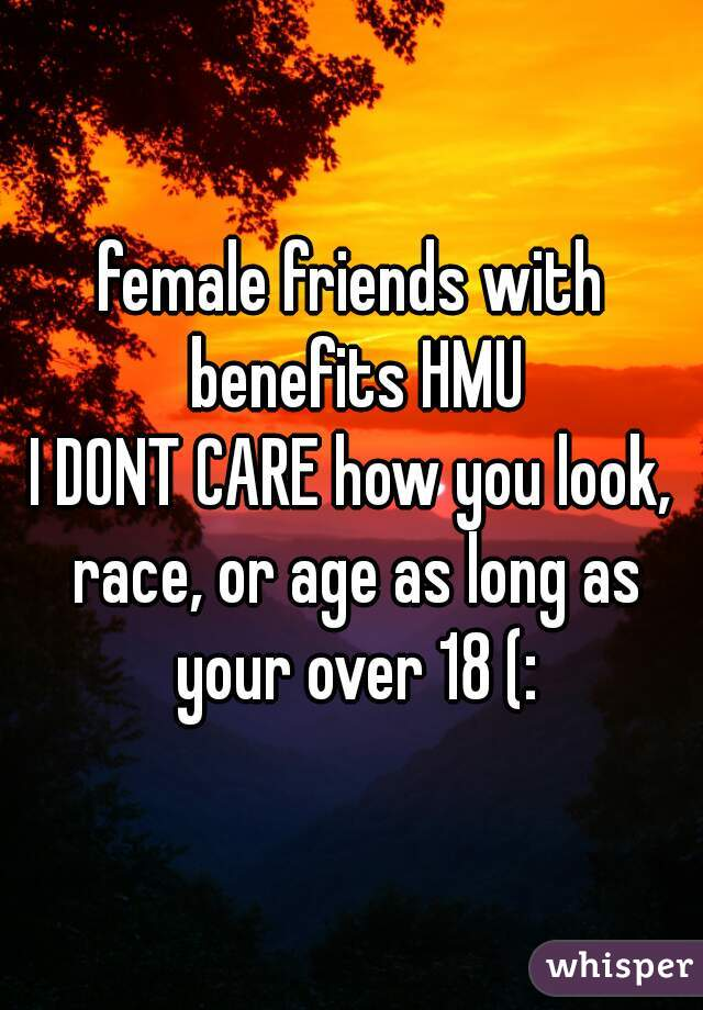 female friends with benefits HMU I DONT CARE how you look, race, or age as long as your over 18 (: