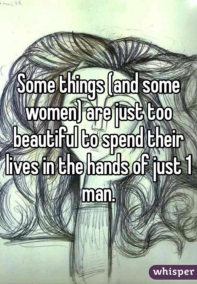 Some things (and some women) are just too beautiful to spend their lives in the hands of just 1 man.