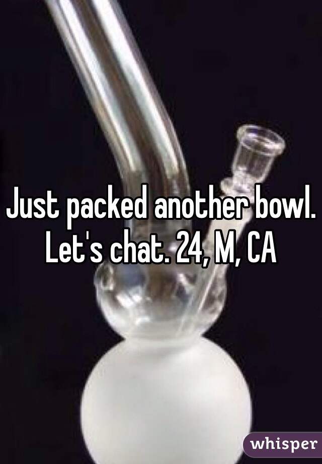 Just packed another bowl. Let's chat. 24, M, CA