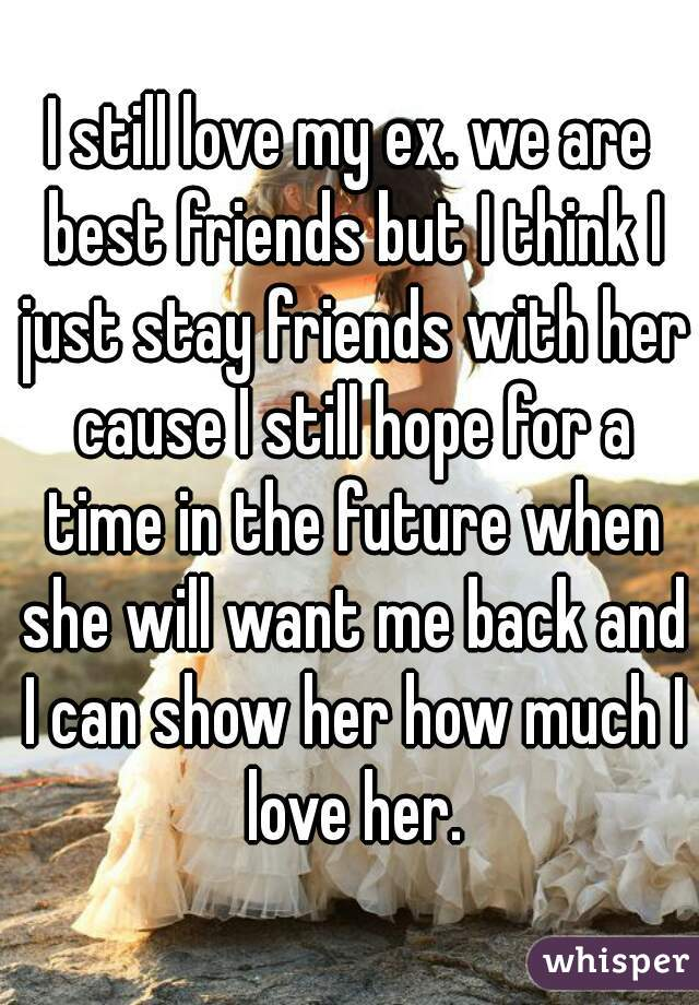 I still love my ex. we are best friends but I think I just stay friends with her cause I still hope for a time in the future when she will want me back and I can show her how much I love her.