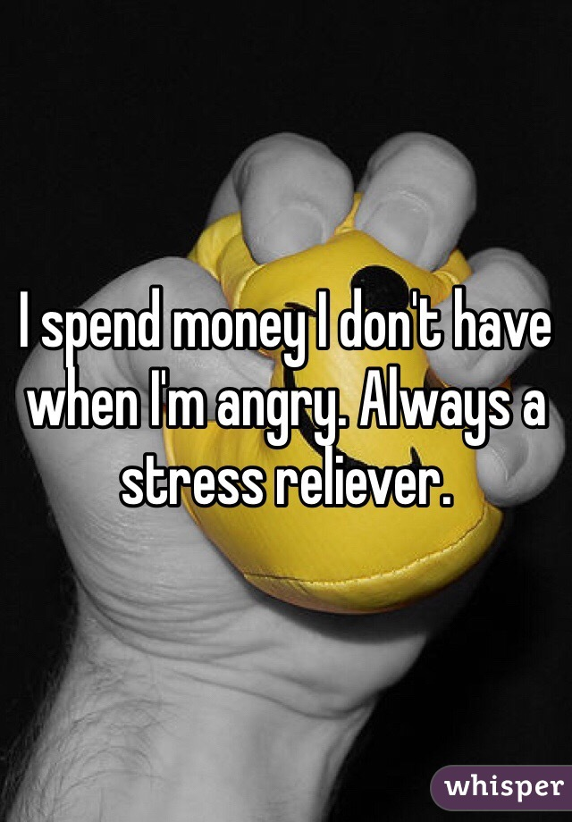 I spend money I don't have when I'm angry. Always a stress reliever.