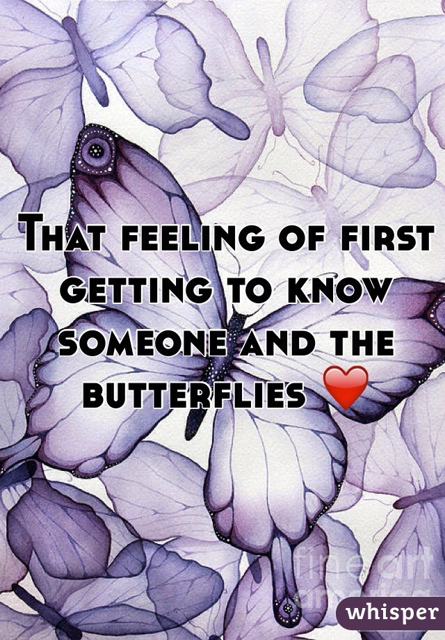 That feeling of first getting to know someone and the butterflies ❤️