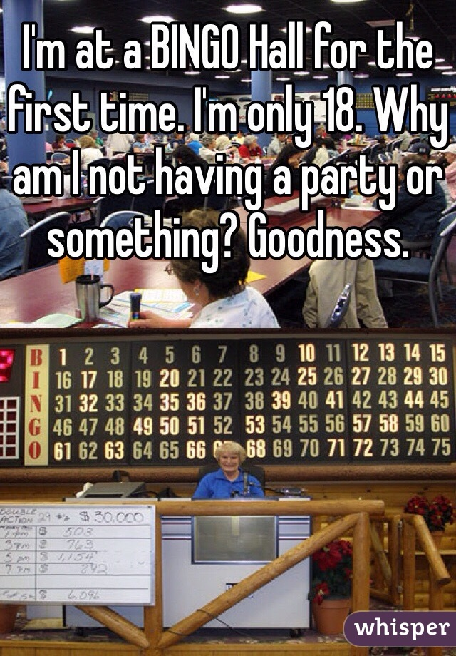 I'm at a BINGO Hall for the first time. I'm only 18. Why am I not having a party or something? Goodness.
