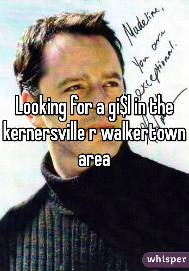 Looking for a gi$l in the kernersville r walkertown area