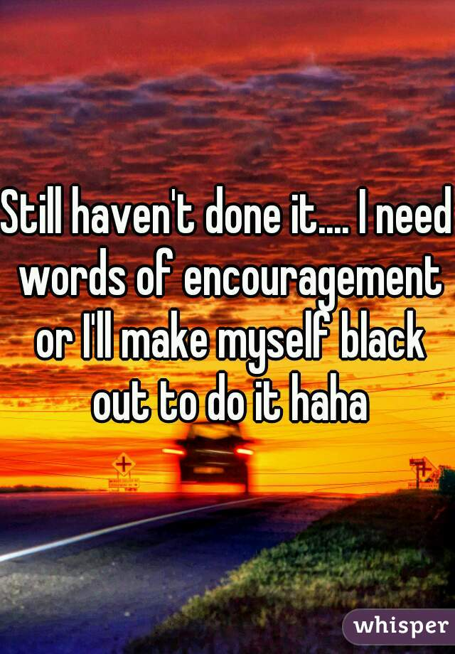 Still haven't done it.... I need words of encouragement or I'll make myself black out to do it haha