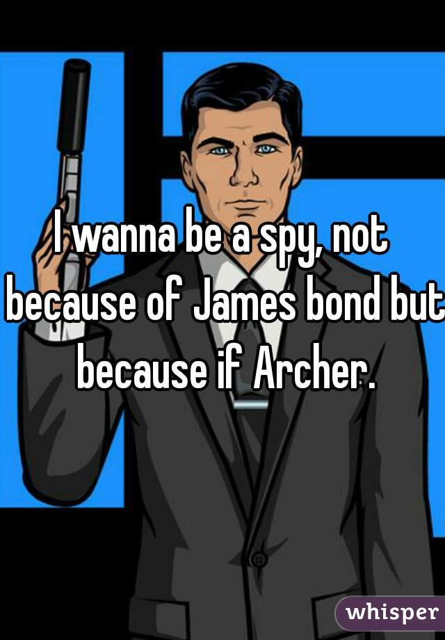 I wanna be a spy, not because of James bond but because if Archer.