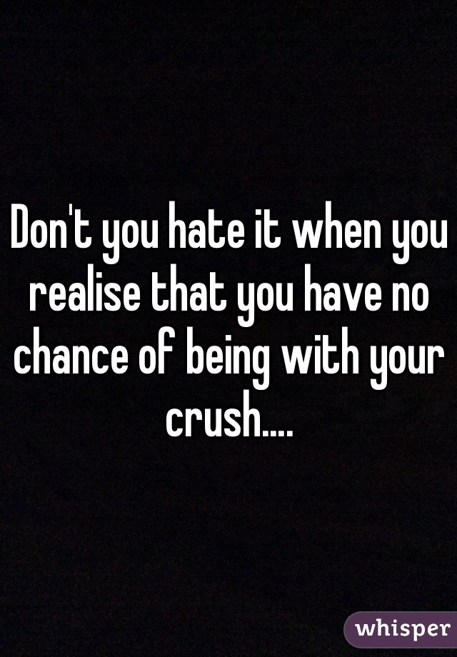 Don't you hate it when you realise that you have no chance of being with your crush....