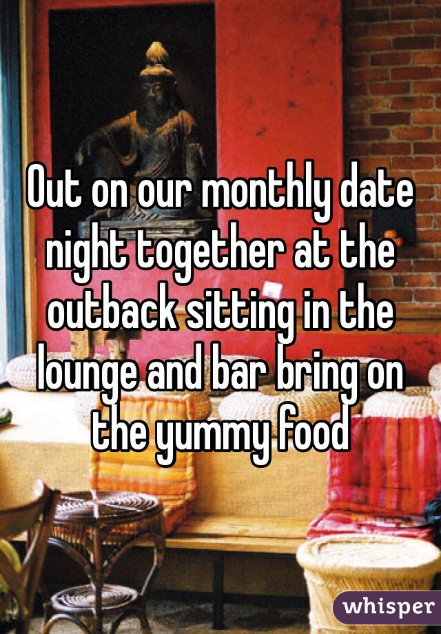 Out on our monthly date night together at the outback sitting in the lounge and bar bring on the yummy food
