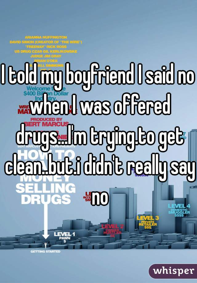 I told my boyfriend I said no when I was offered drugs...I'm trying.to get clean..but.i didn't really say no