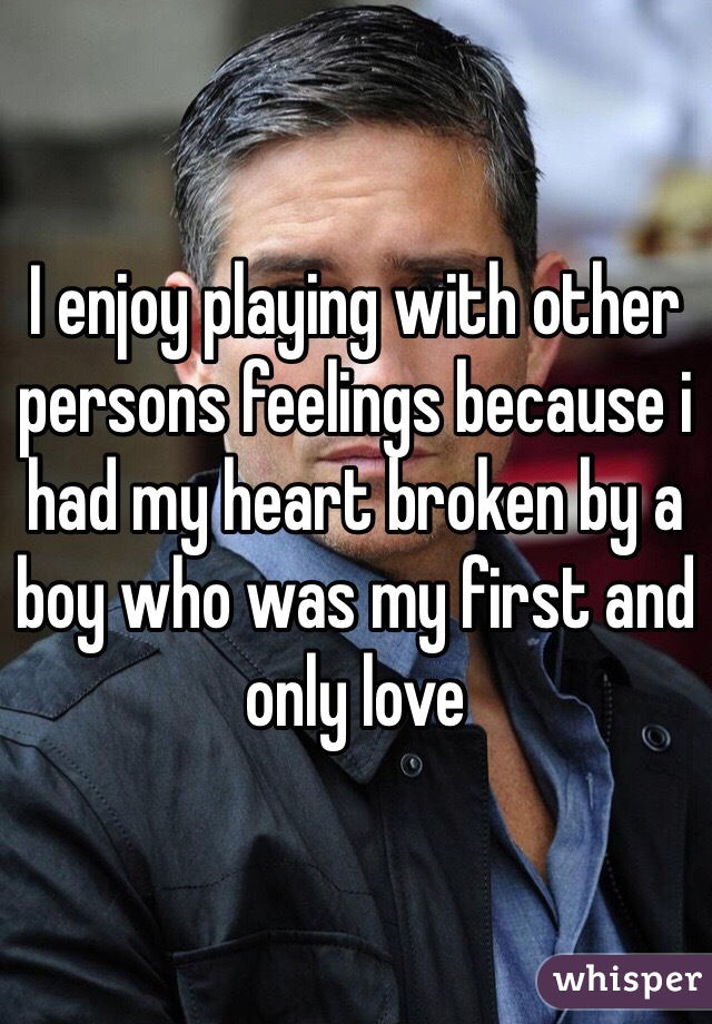 I enjoy playing with other persons feelings because i had my heart broken by a boy who was my first and only love