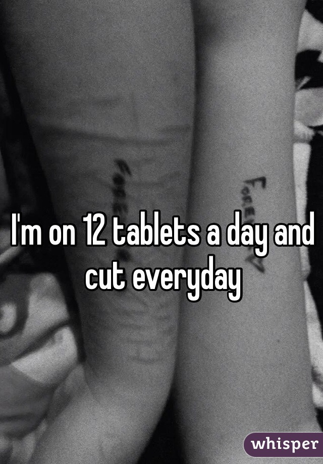 I'm on 12 tablets a day and cut everyday