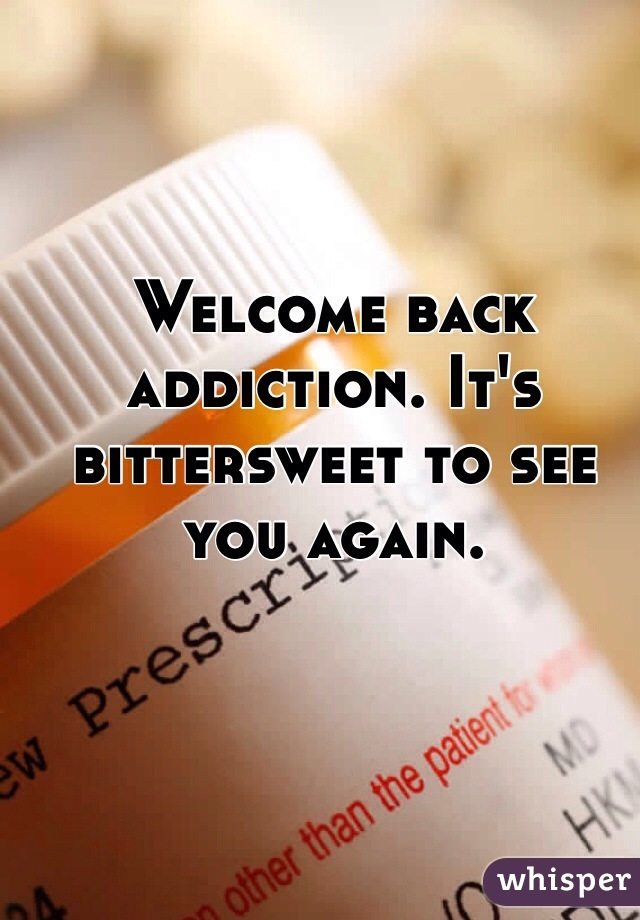 Welcome back addiction. It's bittersweet to see you again.