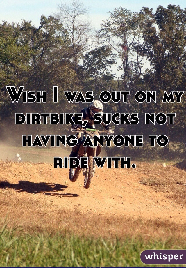 Wish I was out on my dirtbike, sucks not having anyone to ride with.
