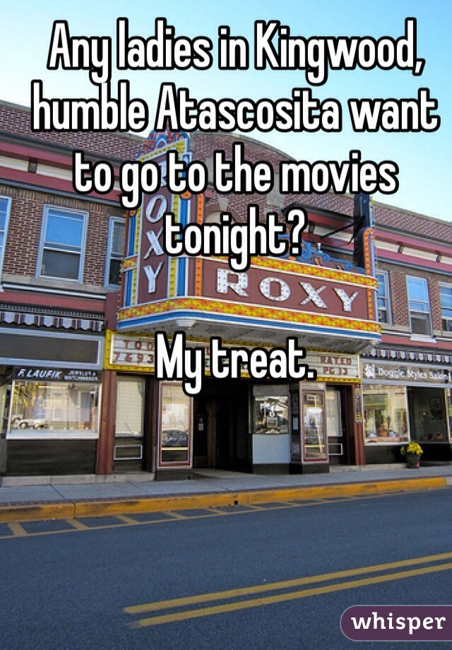 Any ladies in Kingwood, humble Atascosita want to go to the movies tonight?  My treat.