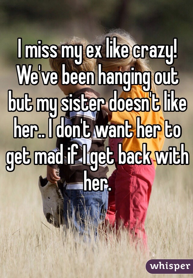 I miss my ex like crazy! We've been hanging out but my sister doesn't like her.. I don't want her to get mad if I get back with her.
