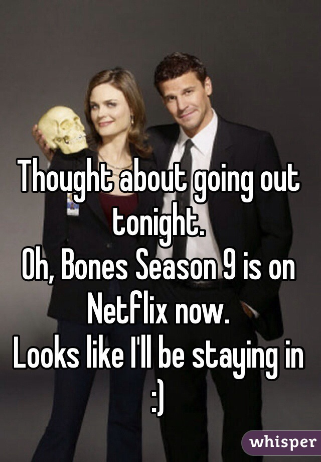 Thought about going out tonight. Oh, Bones Season 9 is on Netflix now. Looks like I'll be staying in  :)