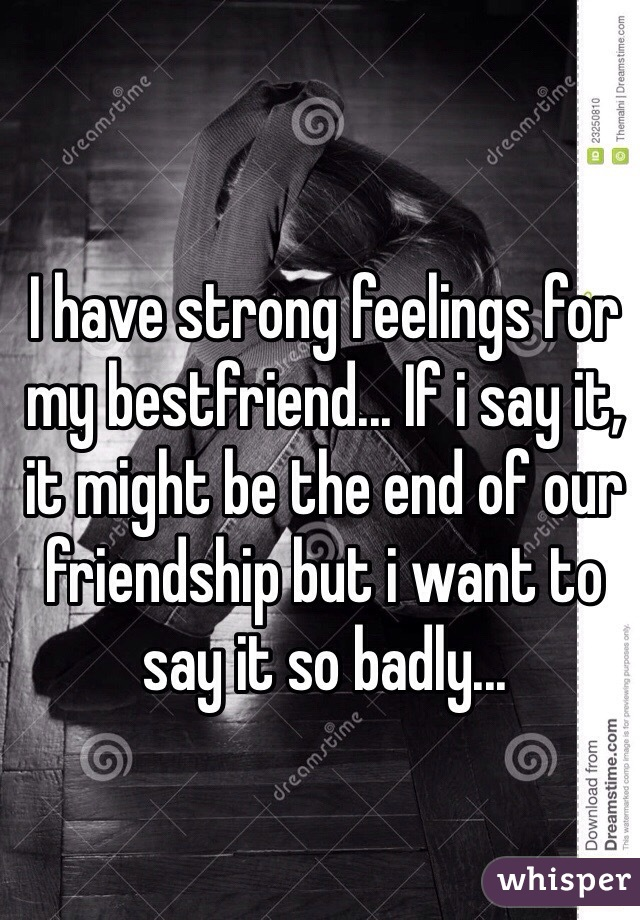 I have strong feelings for my bestfriend... If i say it, it might be the end of our friendship but i want to say it so badly...