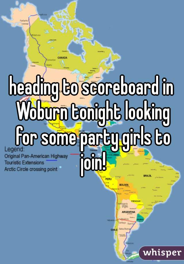 heading to scoreboard in Woburn tonight looking for some party girls to join!