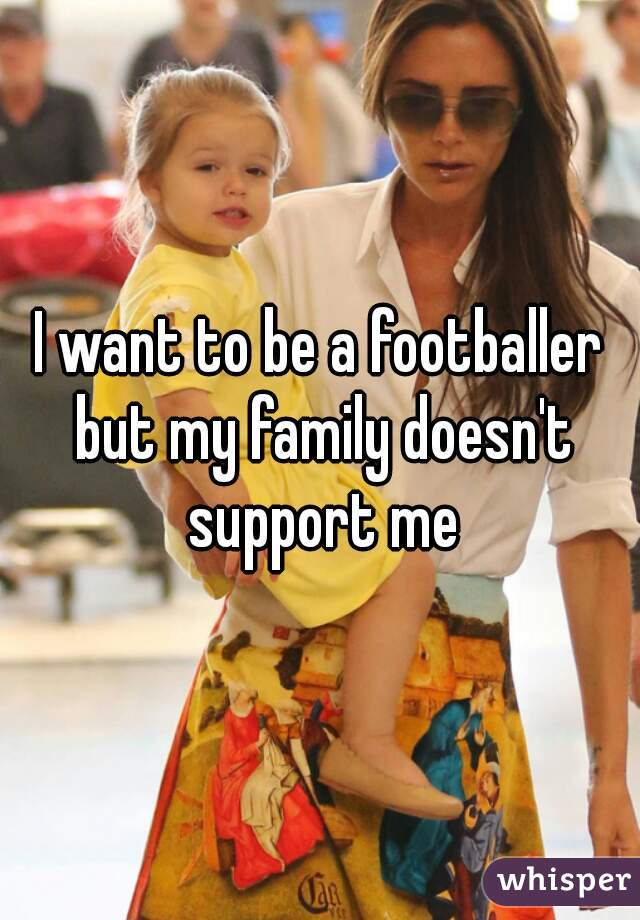 I want to be a footballer but my family doesn't support me