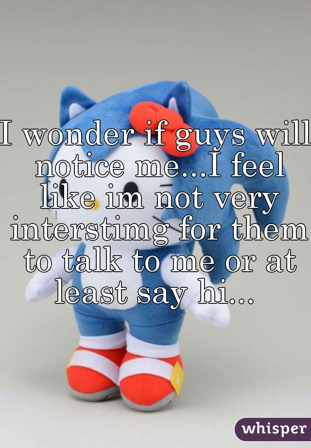 I wonder if guys will notice me...I feel like im not very interstimg for them to talk to me or at least say hi...