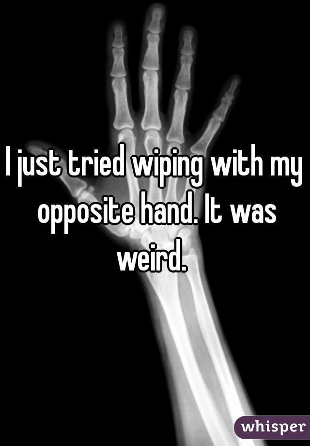 I just tried wiping with my opposite hand. It was weird.