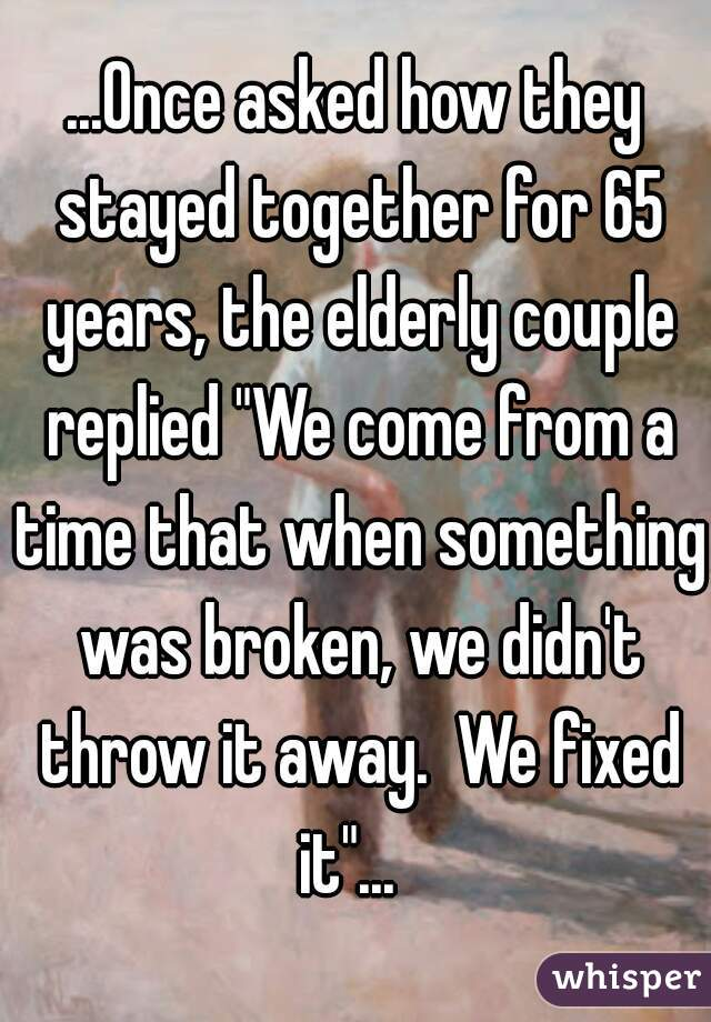 """...Once asked how they stayed together for 65 years, the elderly couple replied """"We come from a time that when something was broken, we didn't throw it away.  We fixed it""""..."""