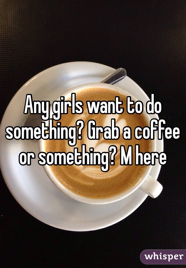 Any girls want to do something? Grab a coffee or something? M here