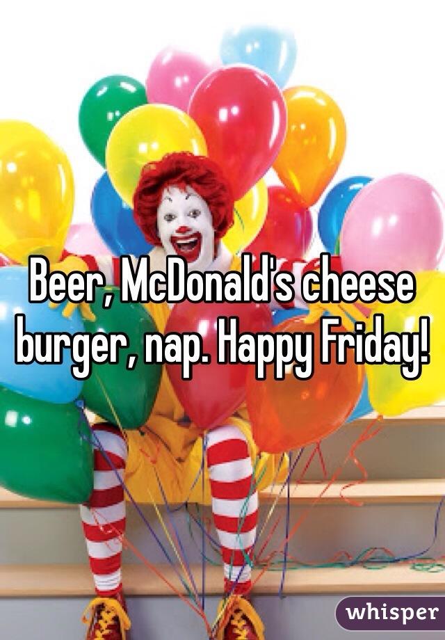 Beer, McDonald's cheese burger, nap. Happy Friday!