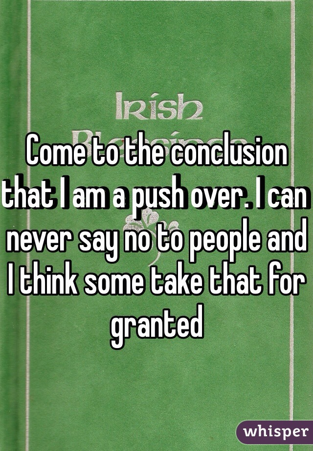 Come to the conclusion that I am a push over. I can never say no to people and I think some take that for granted