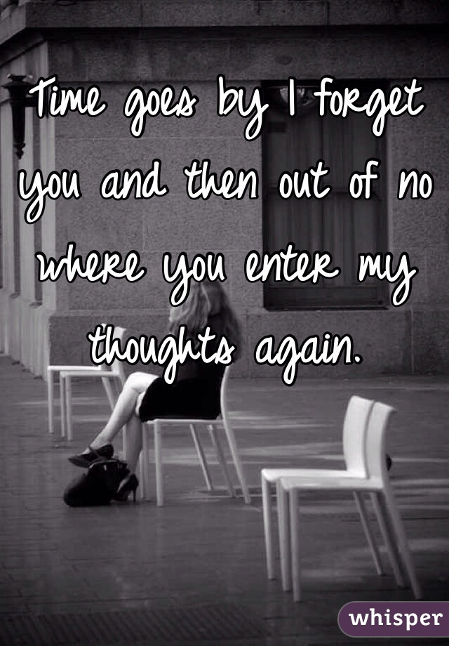 Time goes by I forget you and then out of no where you enter my thoughts again.