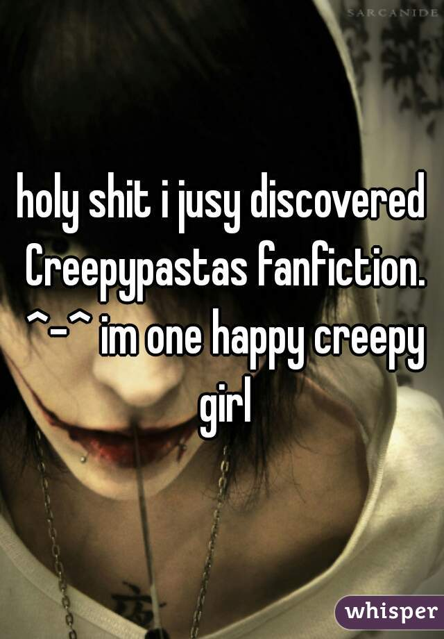 holy shit i jusy discovered Creepypastas fanfiction. ^-^ im one happy creepy girl