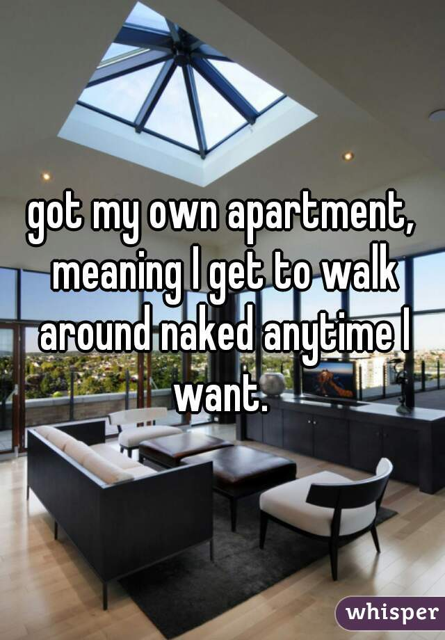 got my own apartment, meaning I get to walk around naked anytime I want.