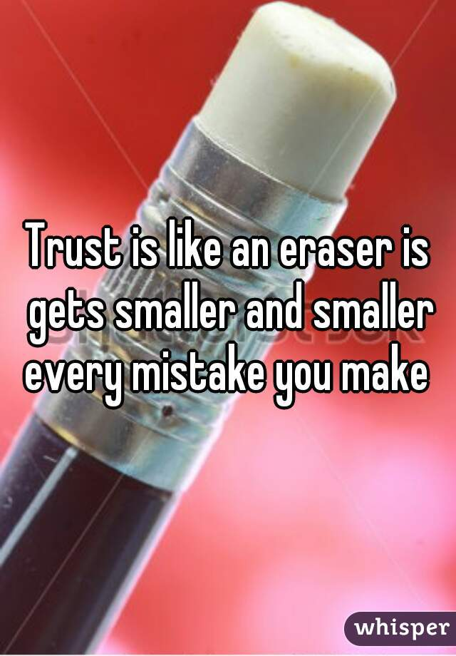 Trust is like an eraser is gets smaller and smaller every mistake you make