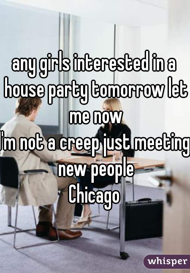 any girls interested in a house party tomorrow let me now I'm not a creep just meeting new people Chicago