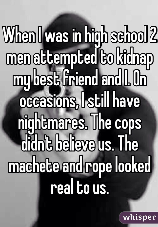 When I was in high school 2 men attempted to kidnap my best friend and I. On occasions, I still have nightmares. The cops didn't believe us. The machete and rope looked real to us.