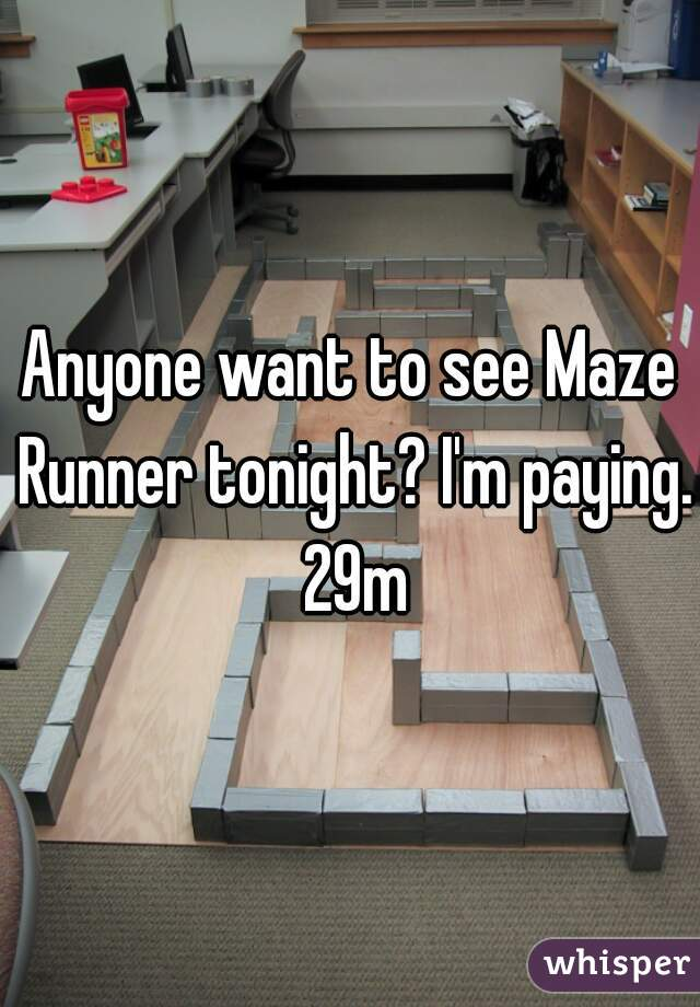 Anyone want to see Maze Runner tonight? I'm paying. 29m