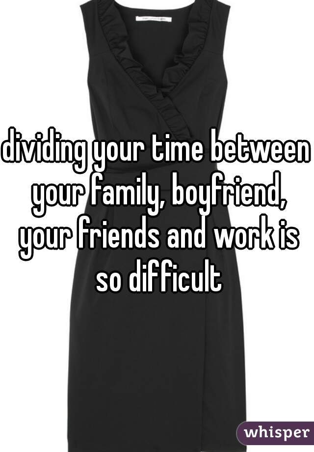 dividing your time between your family, boyfriend, your friends and work is so difficult