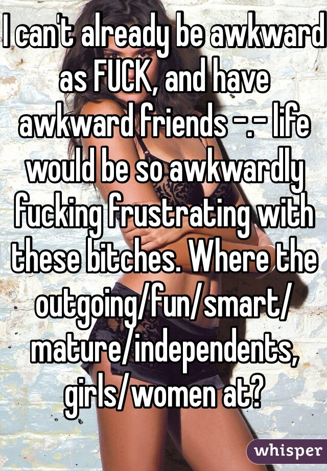 I can't already be awkward as FUCK, and have awkward friends -.- life would be so awkwardly fucking frustrating with these bitches. Where the outgoing/fun/smart/mature/independents, girls/women at?