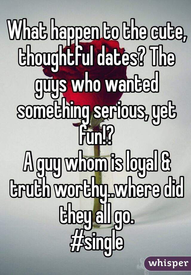 What happen to the cute, thoughtful dates? The guys who wanted something serious, yet fun!?  A guy whom is loyal & truth worthy..where did they all go. #single