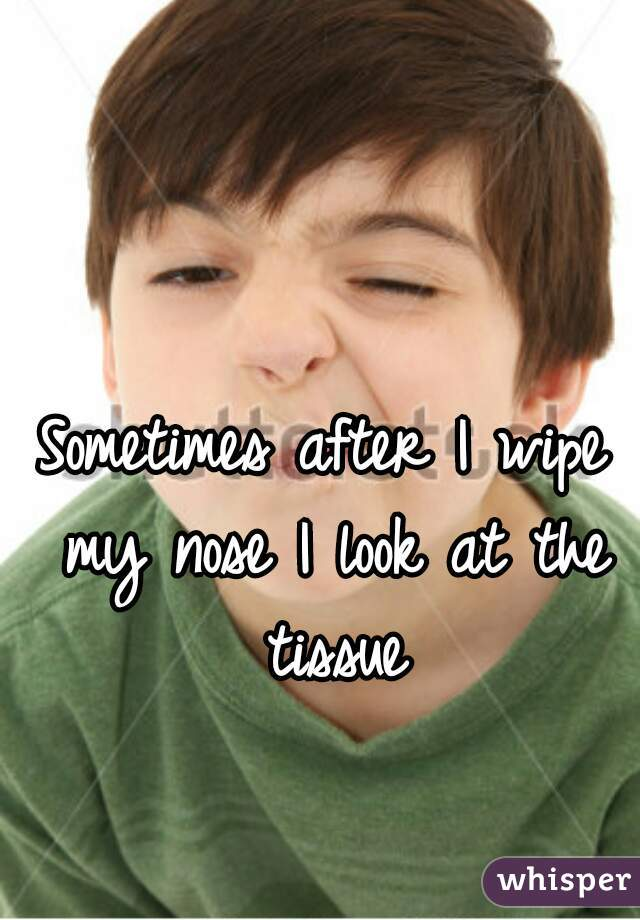 Sometimes after I wipe my nose I look at the tissue