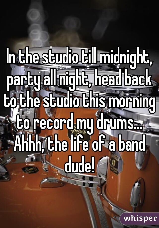 In the studio till midnight, party all night, head back to the studio this morning to record my drums... Ahhh, the life of a band dude!
