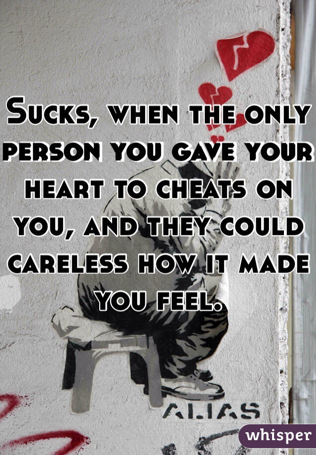 Sucks, when the only person you gave your heart to cheats on you, and they could careless how it made you feel.