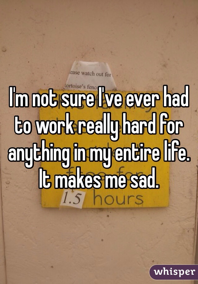 I'm not sure I've ever had to work really hard for anything in my entire life. It makes me sad.