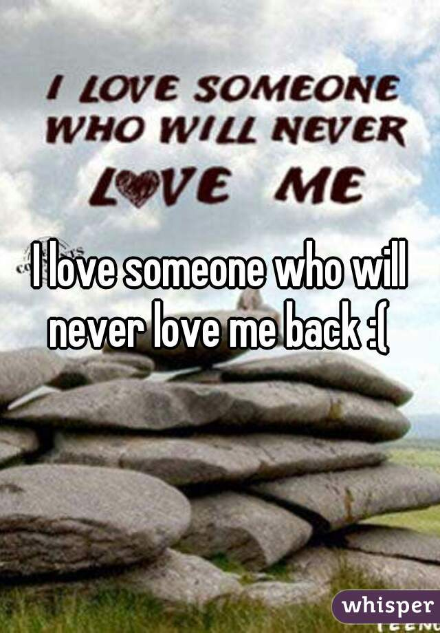 I love someone who will never love me back :(