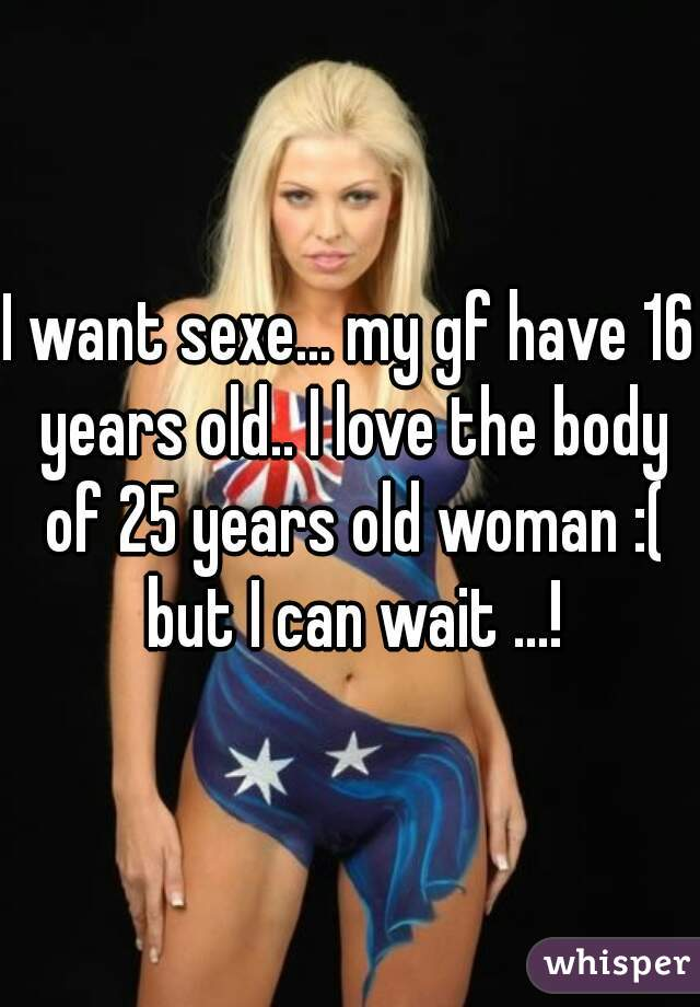I want sexe... my gf have 16 years old.. I love the body of 25 years old woman :( but I can wait ...!