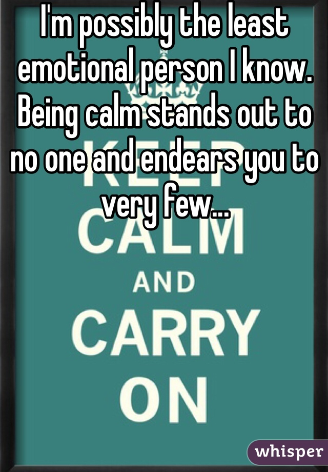 I'm possibly the least emotional person I know.  Being calm stands out to no one and endears you to very few...