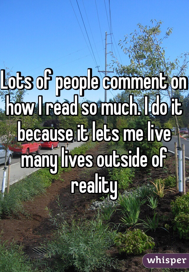 Lots of people comment on how I read so much. I do it because it lets me live many lives outside of reality