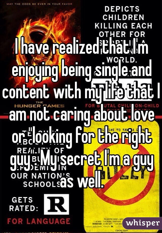 "I have realized that I'm enjoying being single and content with my life that I am not caring about love or ""looking for the right guy"". My secret I'm a guy as well."