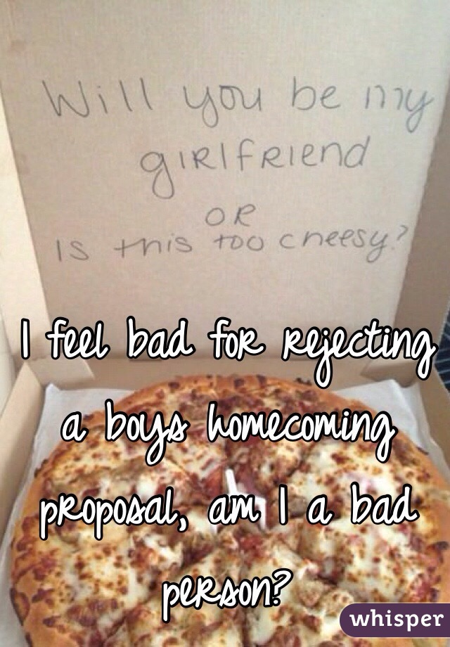 I feel bad for rejecting a boys homecoming proposal, am I a bad person?